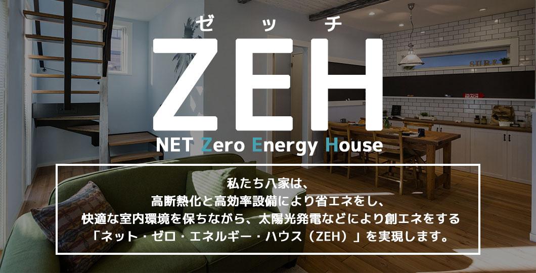 NET Zero Energy Houseネット・ゼロ・エネルギー・ハウス私たち八家は、高断熱化と高効率設備により省エネをし、快適な室内環境を保ちながら、太陽光発電などにより創エネをする「ネット・ゼロ・エネルギー・ハウス(ZEH)」を実現します。